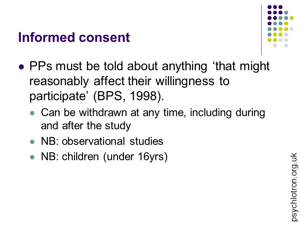 Informed consent PPs must be told about anything 'that might reasonably affect their willingness to participate' (BPS, 1998).
