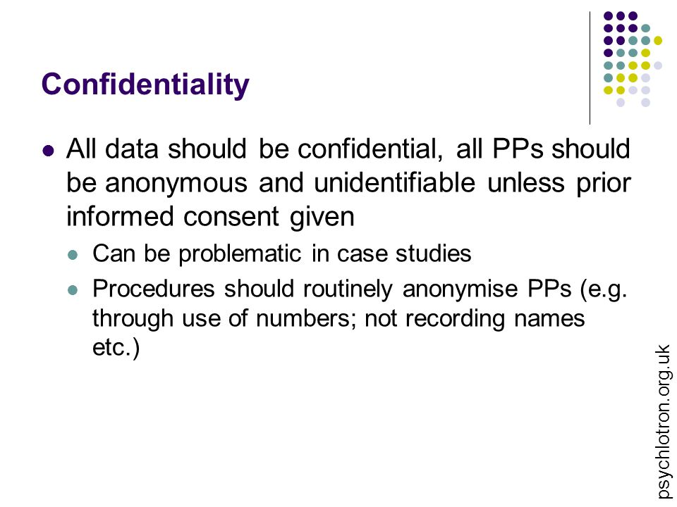 Confidentiality All data should be confidential, all PPs should be anonymous and unidentifiable unless prior informed consent given Can be problematic in case studies Procedures should routinely anonymise PPs (e.g.