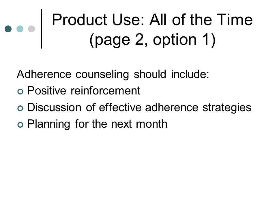 Product Use: All of the Time (page 2, option 1) Adherence counseling should include: Positive reinforcement Discussion of effective adherence strategi