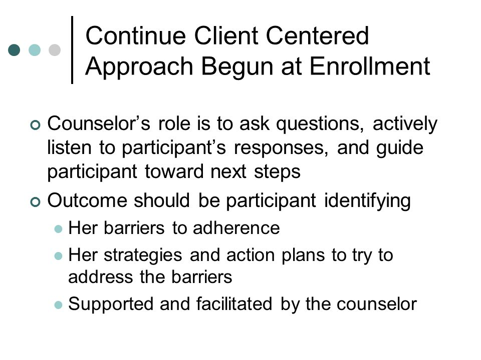 Counselor's role is to ask questions, actively listen to participant's responses, and guide participant toward next steps Outcome should be participan