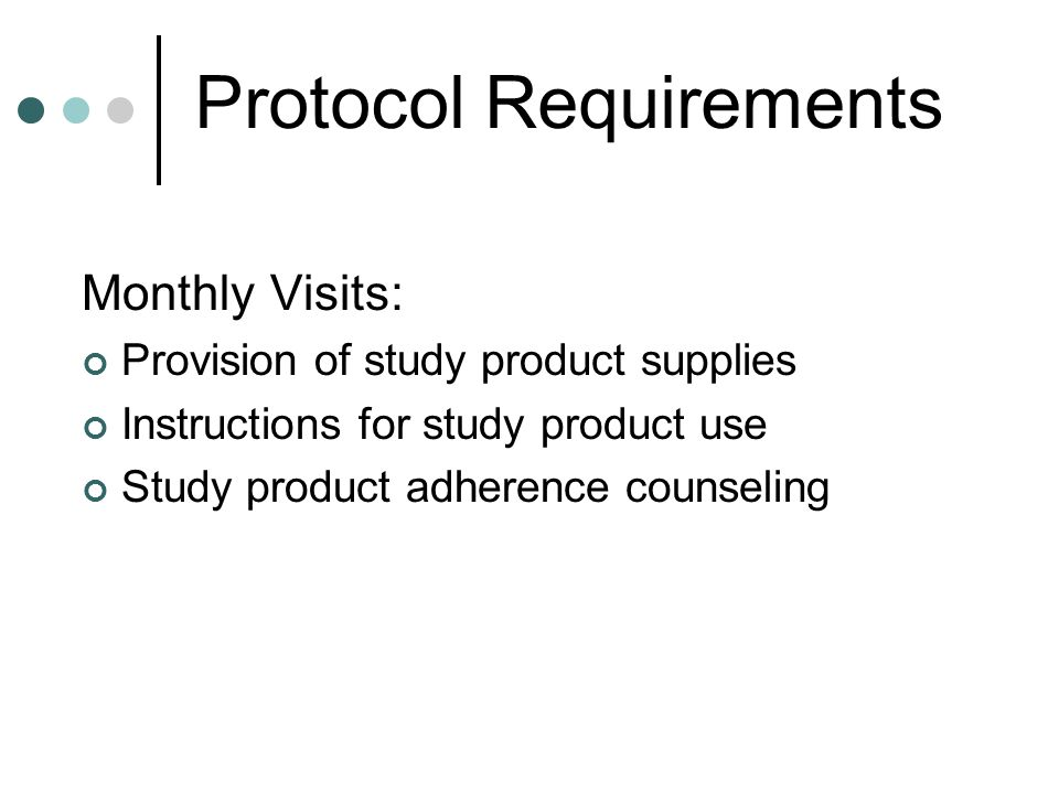 Protocol Requirements Monthly Visits: Provision of study product supplies Instructions for study product use Study product adherence counseling