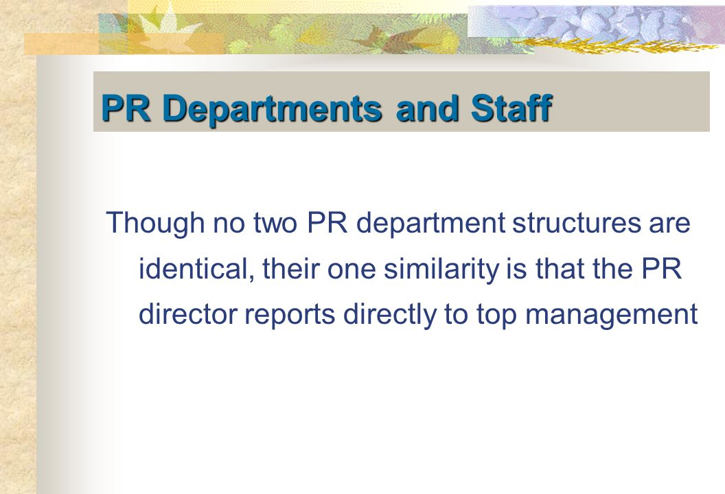 PR Departments and Staff Though no two PR department structures are identical, their one similarity is that the PR director reports directly to top management