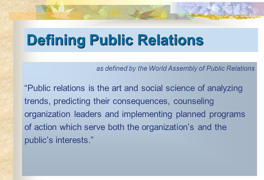 Defining Public Relations as defined by the World Assembly of Public Relations Public relations is the art and social science of analyzing trends, predicting their consequences, counseling organization leaders and implementing planned programs of action which serve both the organization's and the public's interests.