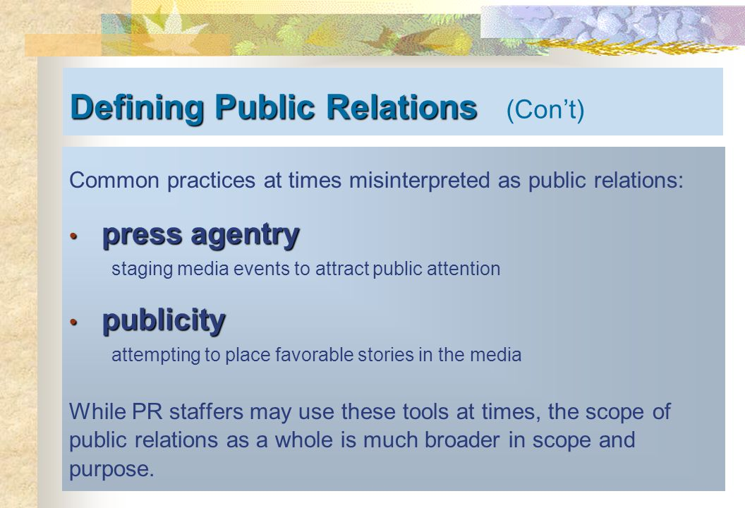 Defining Public Relations Defining Public Relations (Con't) Common practices at times misinterpreted as public relations: press agentry press agentry staging media events to attract public attention publicity publicity attempting to place favorable stories in the media While PR staffers may use these tools at times, the scope of public relations as a whole is much broader in scope and purpose.