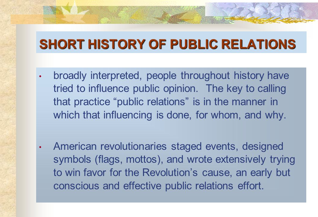 SHORT HISTORY OF PUBLIC RELATIONS broadly interpreted, people throughout history have tried to influence public opinion.