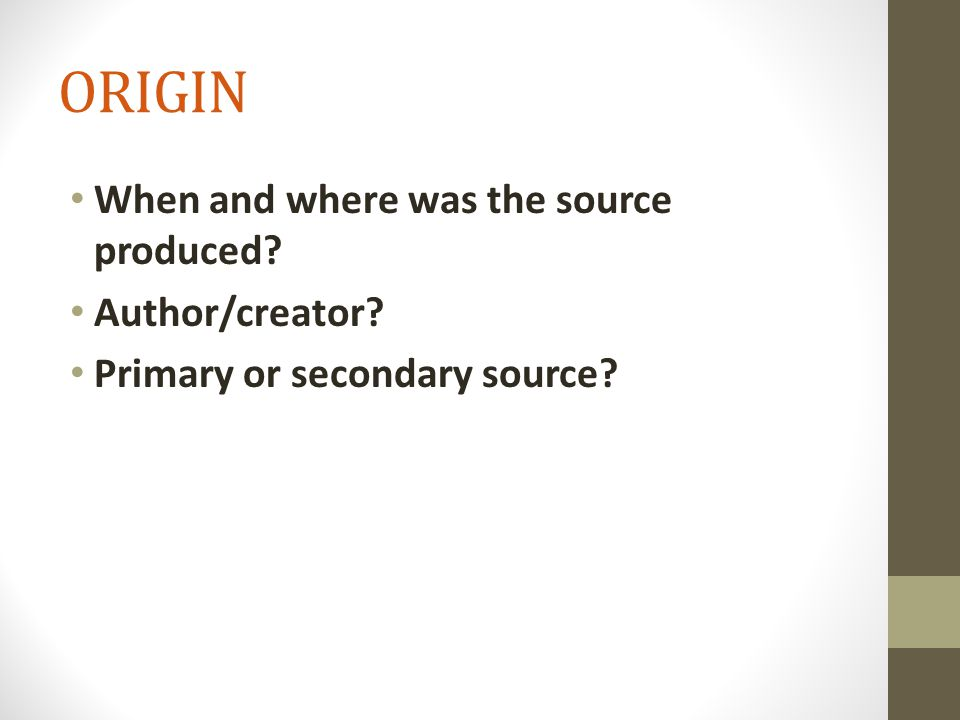ORIGIN When and where was the source produced Author/creator Primary or secondary source