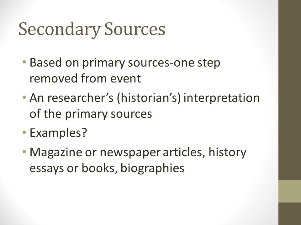 Secondary Sources Based on primary sources-one step removed from event An researcher's (historian's) interpretation of the primary sources Examples.