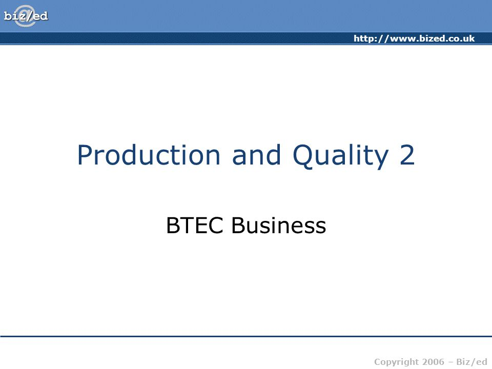 http://www.bized.co.uk Copyright 2006 – Biz/ed Production and Quality 2 BTEC Business