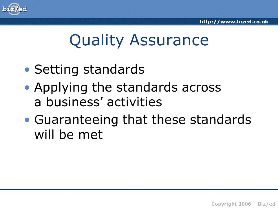 http://www.bized.co.uk Copyright 2006 – Biz/ed Quality Assurance Setting standards Applying the standards across a business' activities Guaranteeing that these standards will be met