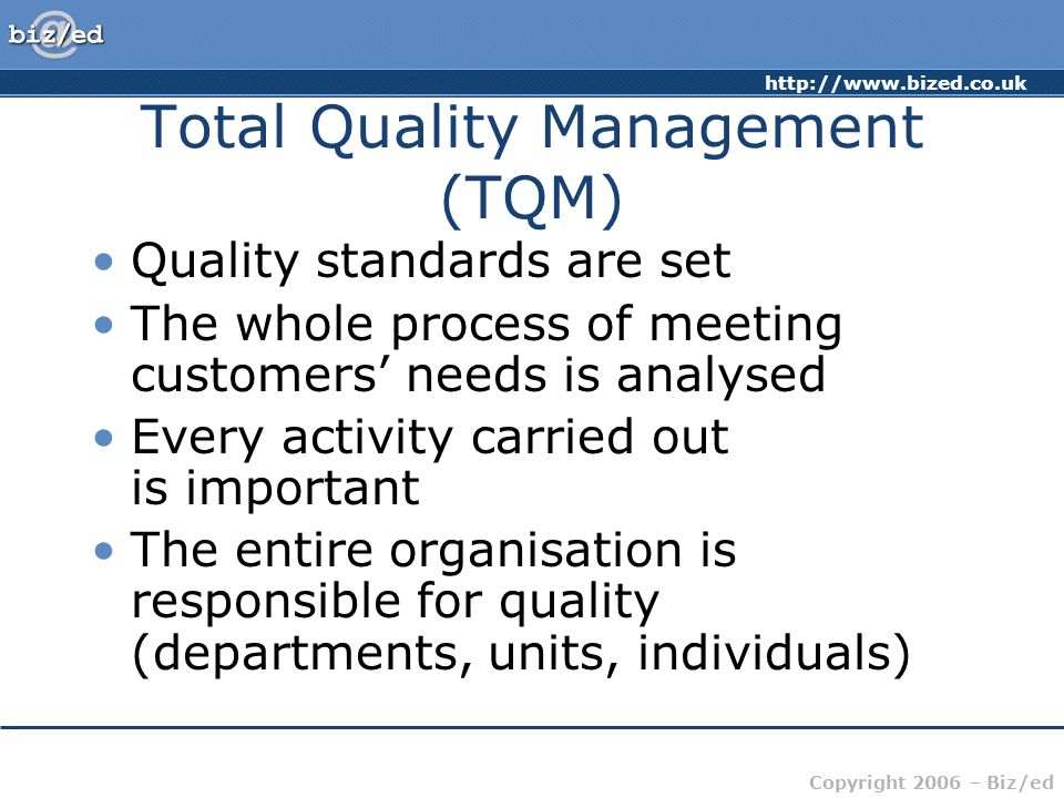 http://www.bized.co.uk Copyright 2006 – Biz/ed Total Quality Management (TQM) Quality standards are set The whole process of meeting customers' needs is analysed Every activity carried out is important The entire organisation is responsible for quality (departments, units, individuals)