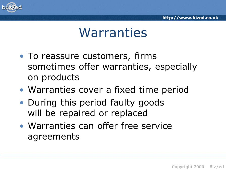 http://www.bized.co.uk Copyright 2006 – Biz/ed Warranties To reassure customers, firms sometimes offer warranties, especially on products Warranties cover a fixed time period During this period faulty goods will be repaired or replaced Warranties can offer free service agreements