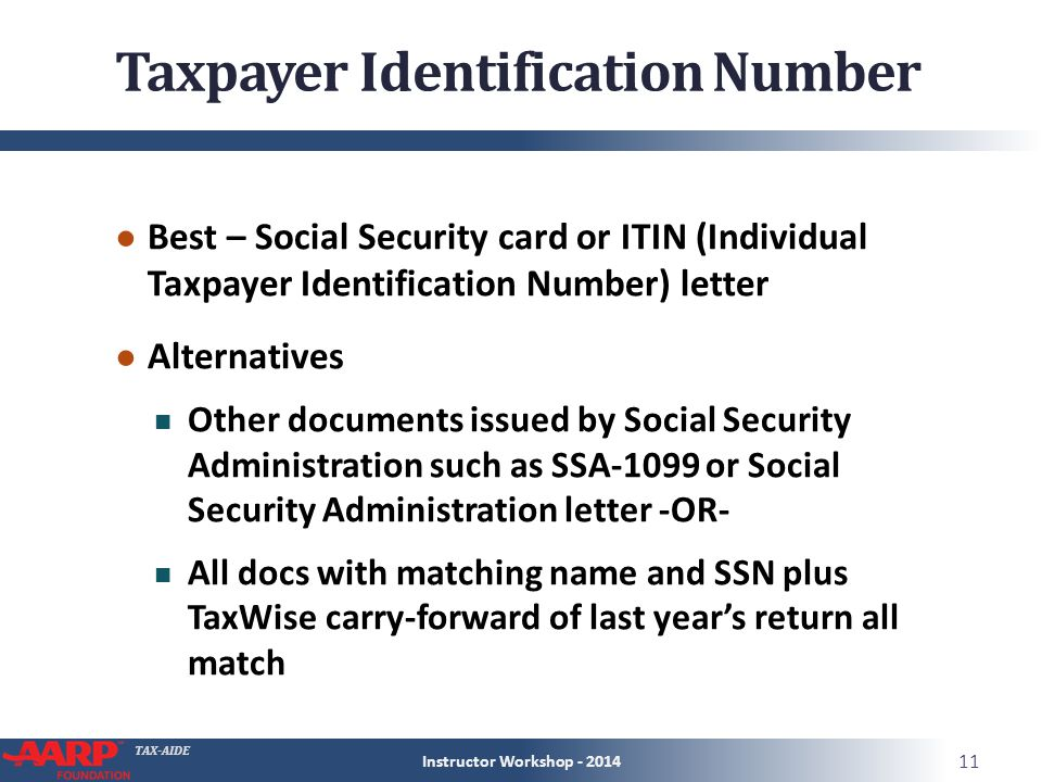 TAX-AIDE Taxpayer Identification Number ● Best – Social Security card or ITIN (Individual Taxpayer Identification Number) letter ● Alternatives Other documents issued by Social Security Administration such as SSA-1099 or Social Security Administration letter -OR- All docs with matching name and SSN plus TaxWise carry-forward of last year's return all match Instructor Workshop - 2014 11