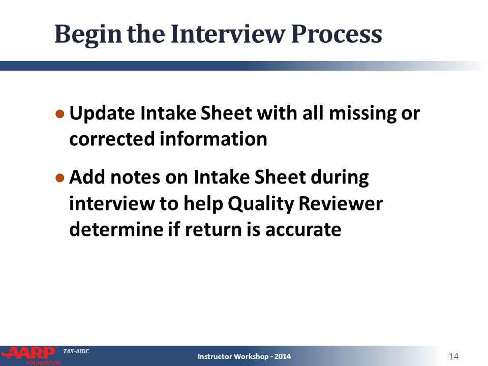 TAX-AIDE Begin the Interview Process ● Update Intake Sheet with all missing or corrected information ● Add notes on Intake Sheet during interview to help Quality Reviewer determine if return is accurate Instructor Workshop - 2014 14