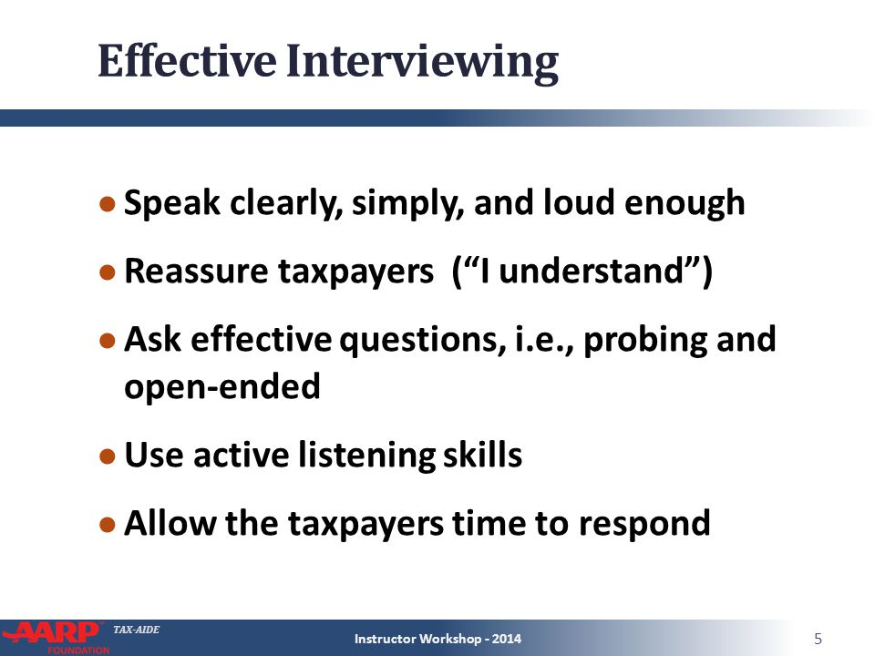 TAX-AIDE Effective Interviewing ● Speak clearly, simply, and loud enough ● Reassure taxpayers ( I understand ) ● Ask effective questions, i.e., probing and open-ended ● Use active listening skills ● Allow the taxpayers time to respond Instructor Workshop - 2014 5