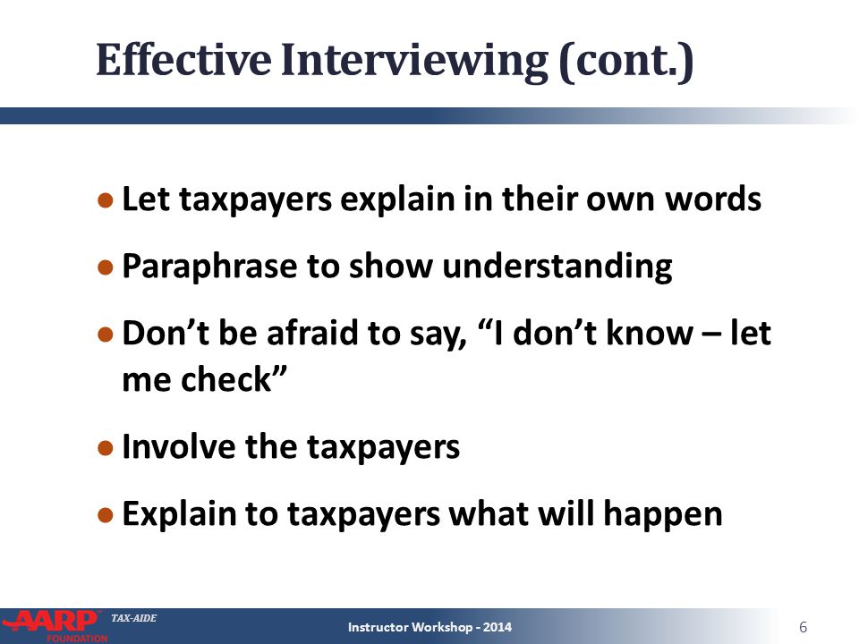 TAX-AIDE Effective Interviewing (cont.) ● Let taxpayers explain in their own words ● Paraphrase to show understanding ● Don't be afraid to say, I don't know – let me check ● Involve the taxpayers ● Explain to taxpayers what will happen Instructor Workshop - 2014 6