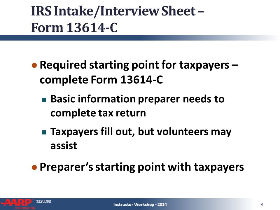 TAX-AIDE IRS Intake/Interview Sheet – Form 13614-C ● Required starting point for taxpayers – complete Form 13614-C Basic information preparer needs to complete tax return Taxpayers fill out, but volunteers may assist ● Preparer's starting point with taxpayers Instructor Workshop - 2014 8