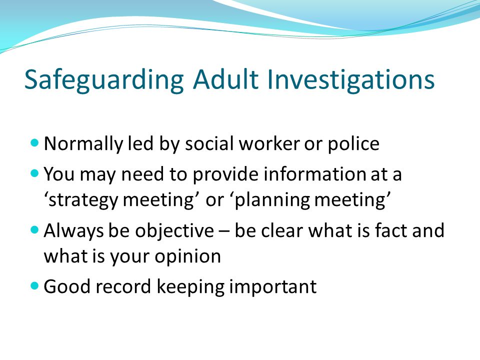 Safeguarding Adult Investigations Normally led by social worker or police You may need to provide information at a 'strategy meeting' or 'planning mee