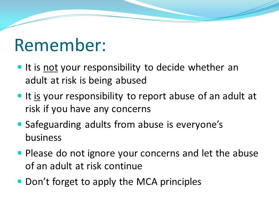 Remember: It is not your responsibility to decide whether an adult at risk is being abused It is your responsibility to report abuse of an adult at ri
