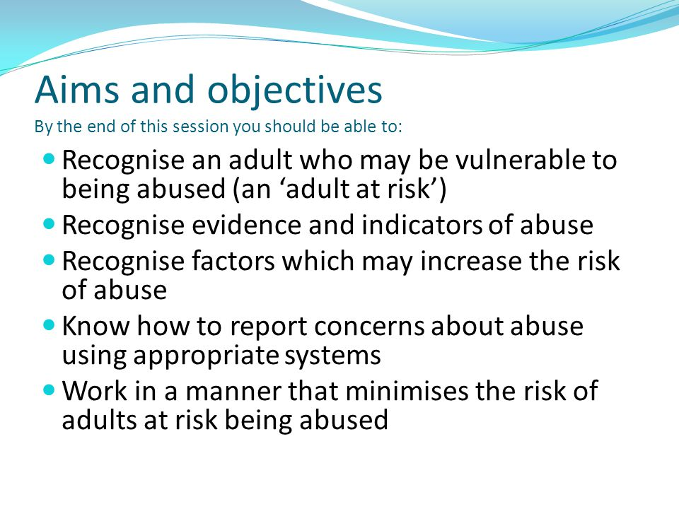 Aims and objectives By the end of this session you should be able to: Recognise an adult who may be vulnerable to being abused (an 'adult at risk') Re