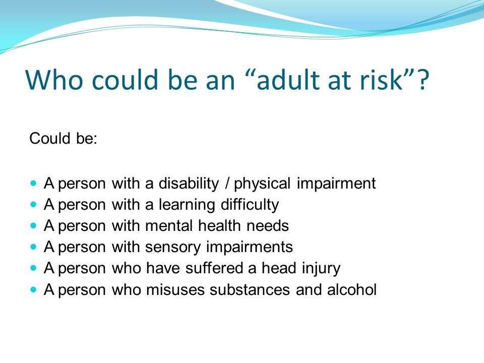 "Who could be an ""adult at risk""? Could be: A person with a disability / physical impairment A person with a learning difficulty A person with mental h"
