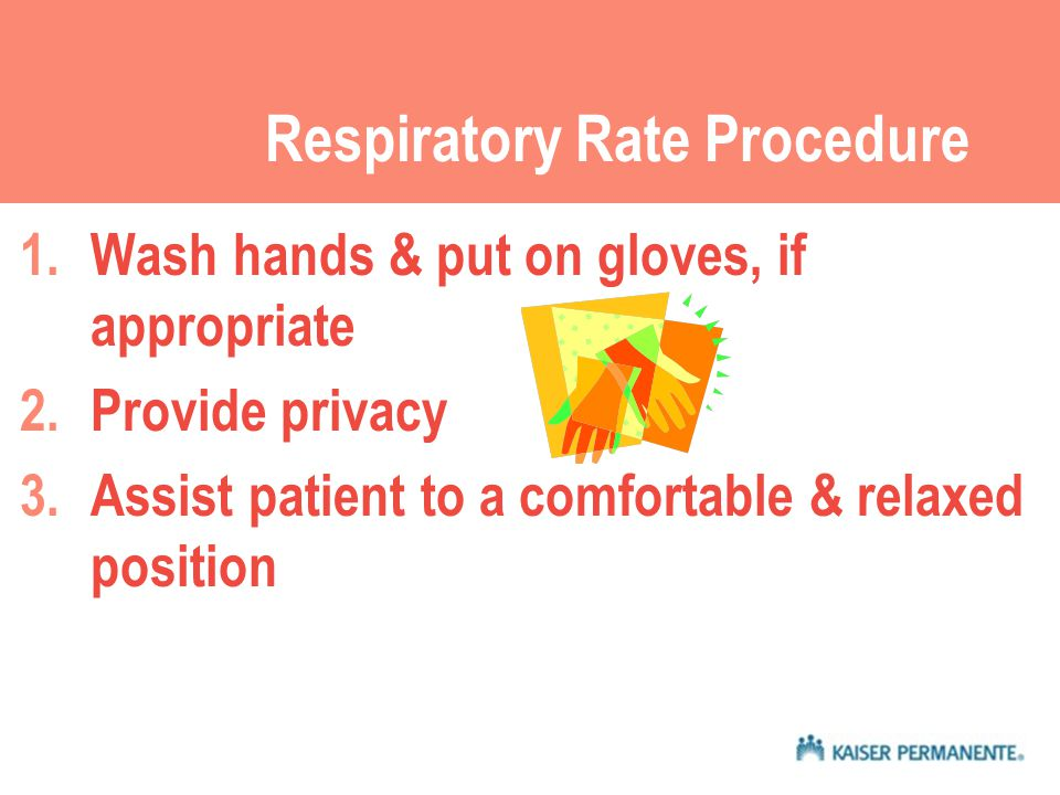 Respiratory Rate Procedure 1.Wash hands & put on gloves, if appropriate 2.Provide privacy 3.Assist patient to a comfortable & relaxed position