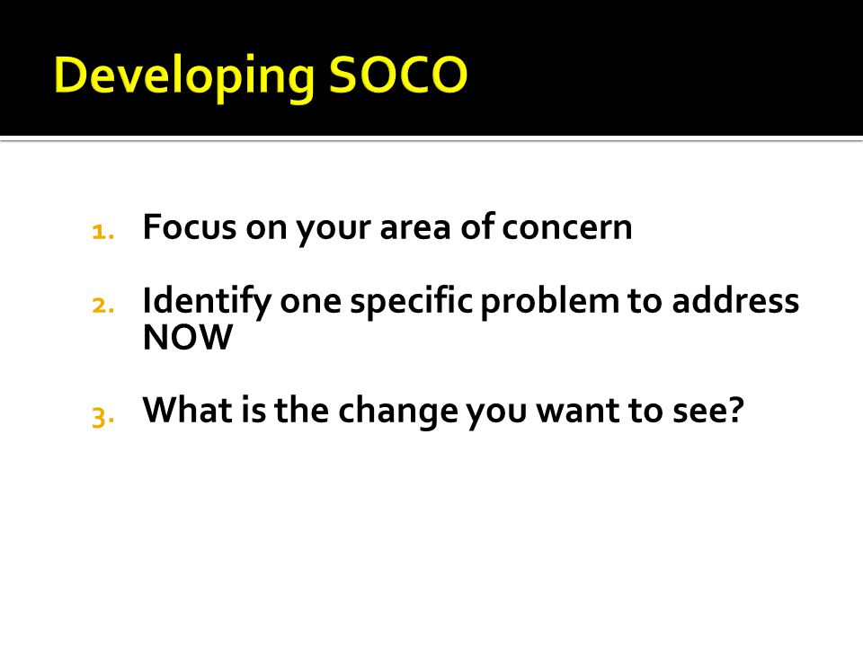 1. Focus on your area of concern 2. Identify one specific problem to address NOW 3.