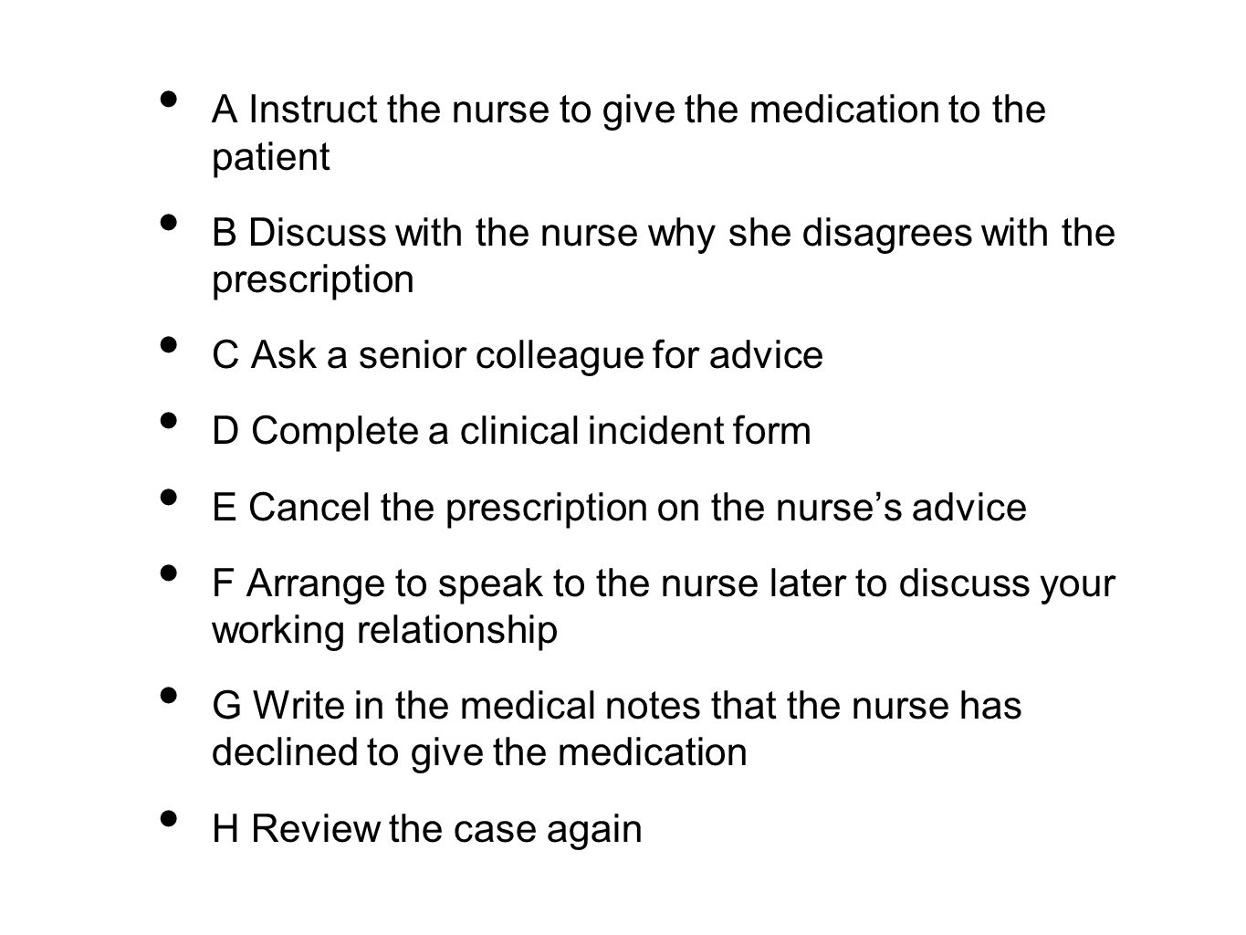 A Instruct the nurse to give the medication to the patient B Discuss with the nurse why she disagrees with the prescription C Ask a senior colleague for advice D Complete a clinical incident form E Cancel the prescription on the nurse's advice F Arrange to speak to the nurse later to discuss your working relationship G Write in the medical notes that the nurse has declined to give the medication H Review the case again