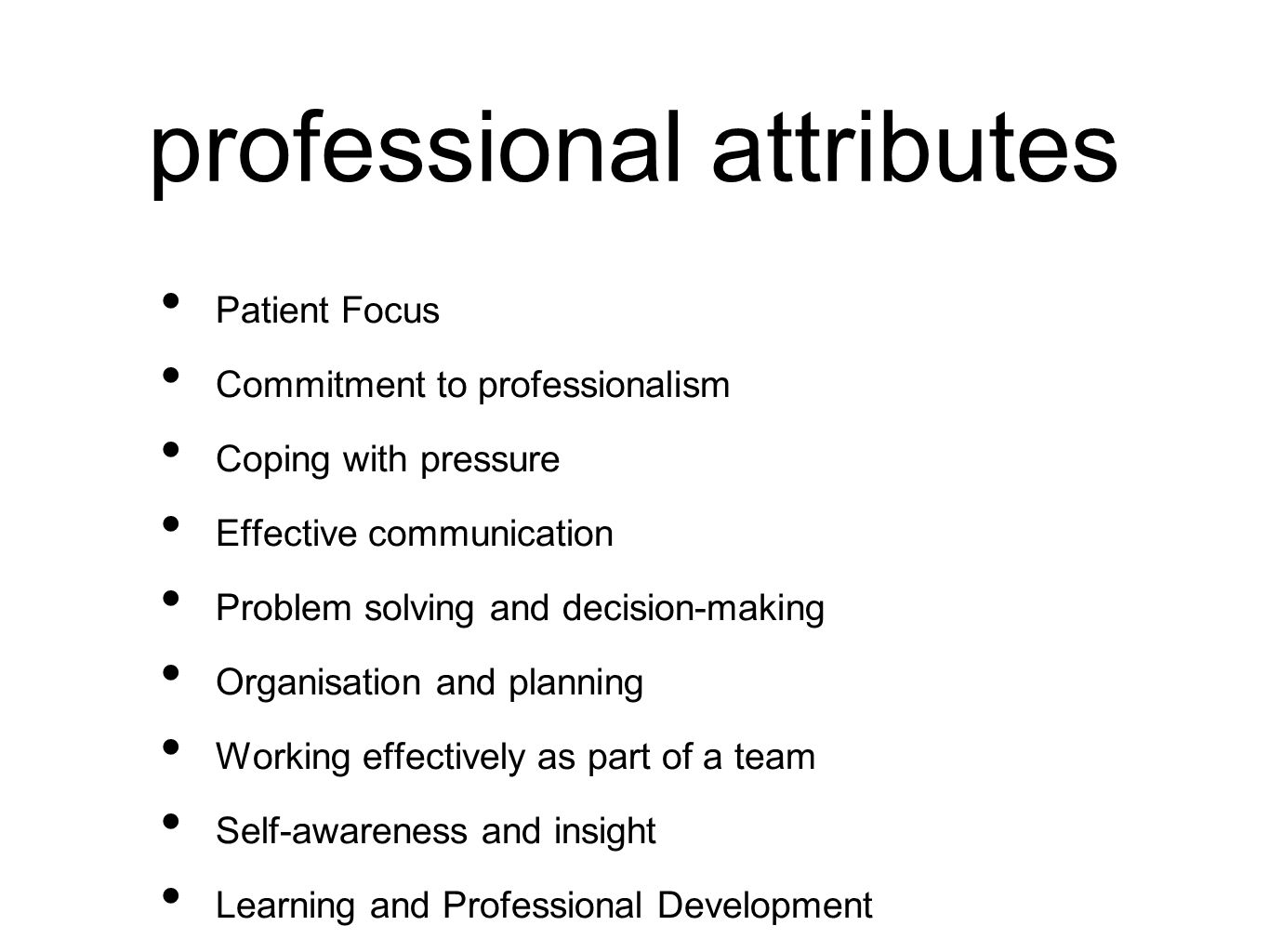 professional attributes Patient Focus Commitment to professionalism Coping with pressure Effective communication Problem solving and decision-making Organisation and planning Working effectively as part of a team Self-awareness and insight Learning and Professional Development