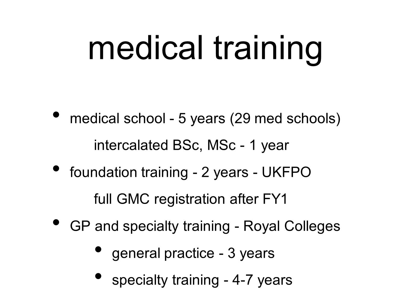 medical training medical school - 5 years (29 med schools) intercalated BSc, MSc - 1 year foundation training - 2 years - UKFPO full GMC registration after FY1 GP and specialty training - Royal Colleges general practice - 3 years specialty training - 4-7 years
