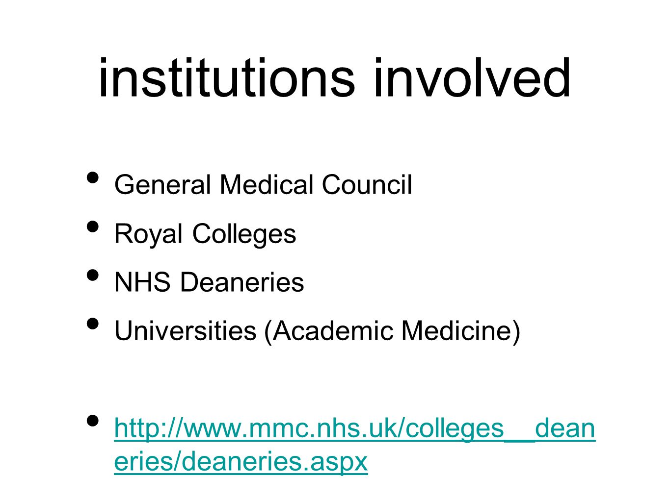 institutions involved General Medical Council Royal Colleges NHS Deaneries Universities (Academic Medicine) http://www.mmc.nhs.uk/colleges__dean eries/deaneries.aspx http://www.mmc.nhs.uk/colleges__dean eries/deaneries.aspx