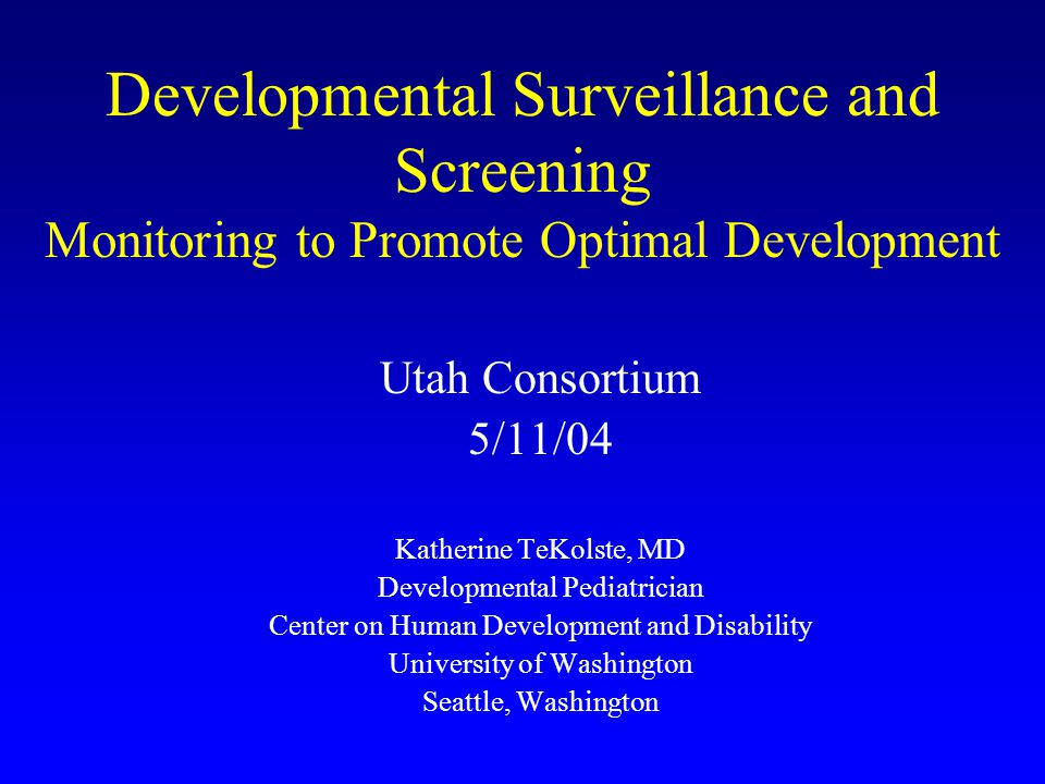 TeKolste Utah 5-04 2 Overview Purposes of Surveillance and Screening –Overview of Early Intervention - Physician Developmental Surveillance Practices –Current – National – AAP, Illinois, Sices; Snohomish survey, UPIQ survey –Potential – N Carolina example Developmental Surveillance and Screening Instruments