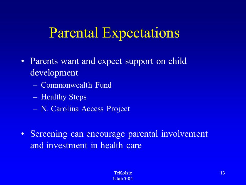 TeKolste Utah 5-04 13 Parental Expectations Parents want and expect support on child development –Commonwealth Fund –Healthy Steps –N.