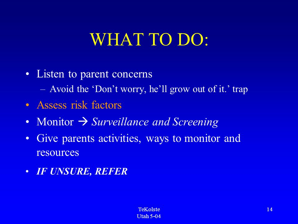 TeKolste Utah 5-04 14 WHAT TO DO: Listen to parent concerns –Avoid the 'Don't worry, he'll grow out of it.' trap Assess risk factors Monitor  Surveillance and Screening Give parents activities, ways to monitor and resources IF UNSURE, REFER