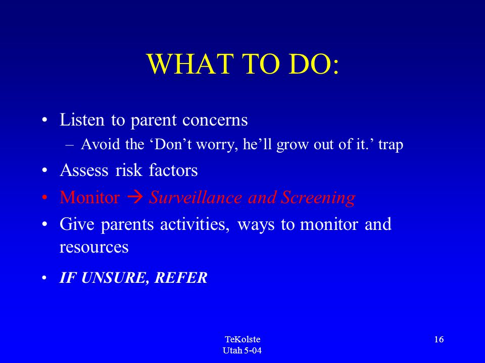 TeKolste Utah 5-04 16 WHAT TO DO: Listen to parent concerns –Avoid the 'Don't worry, he'll grow out of it.' trap Assess risk factors Monitor  Surveillance and Screening Give parents activities, ways to monitor and resources IF UNSURE, REFER