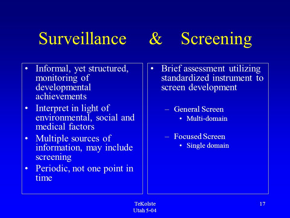 TeKolste Utah 5-04 17 Surveillance & Screening Informal, yet structured, monitoring of developmental achievements Interpret in light of environmental, social and medical factors Multiple sources of information, may include screening Periodic, not one point in time Brief assessment utilizing standardized instrument to screen development –General Screen Multi-domain –Focused Screen Single domain