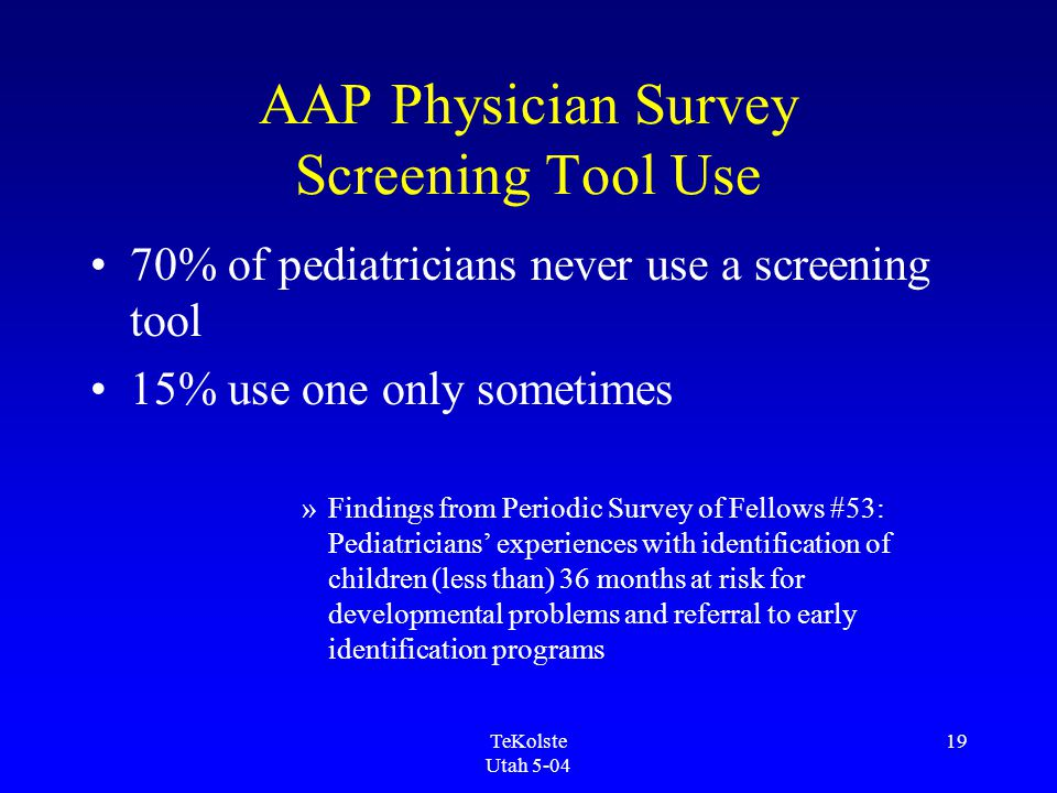TeKolste Utah 5-04 19 AAP Physician Survey Screening Tool Use 70% of pediatricians never use a screening tool 15% use one only sometimes »Findings fro