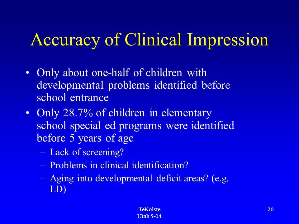 TeKolste Utah 5-04 20 Accuracy of Clinical Impression Only about one-half of children with developmental problems identified before school entrance Only 28.7% of children in elementary school special ed programs were identified before 5 years of age –Lack of screening.