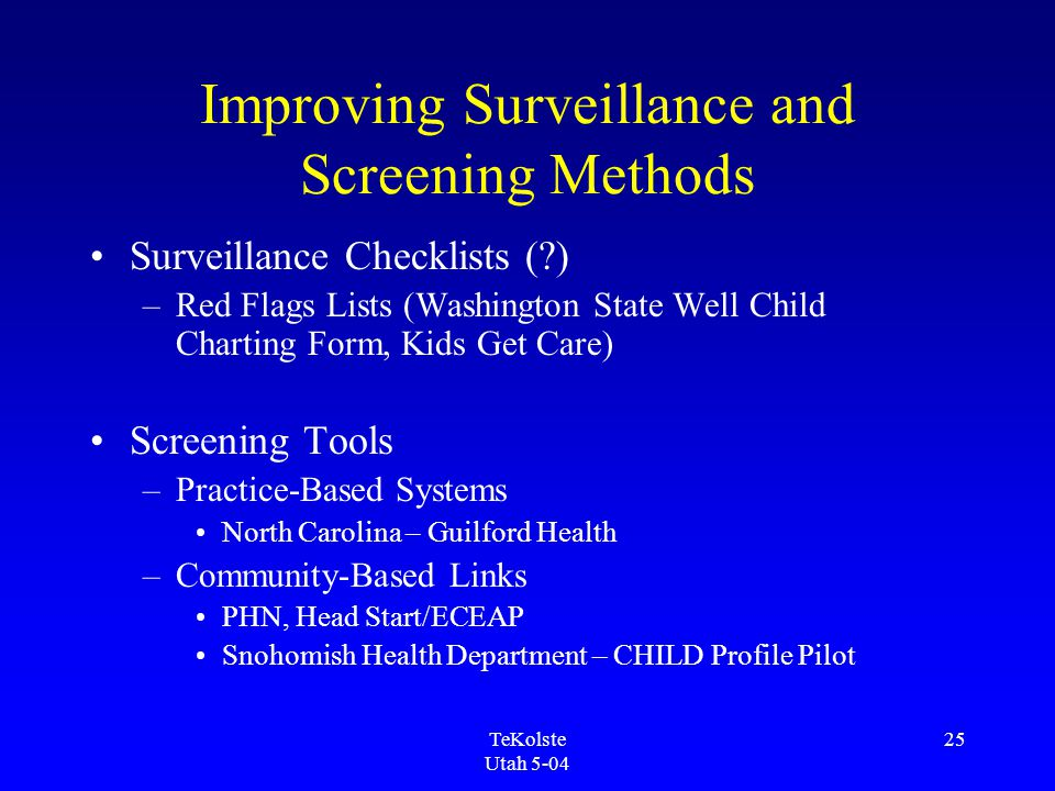 TeKolste Utah 5-04 25 Improving Surveillance and Screening Methods Surveillance Checklists (?) –Red Flags Lists (Washington State Well Child Charting Form, Kids Get Care) Screening Tools –Practice-Based Systems North Carolina – Guilford Health –Community-Based Links PHN, Head Start/ECEAP Snohomish Health Department – CHILD Profile Pilot
