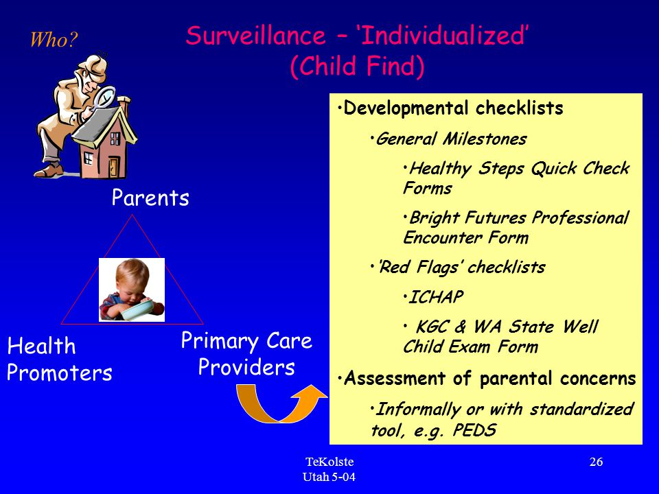 TeKolste Utah 5-04 26 Parents Primary Care Providers Health Promoters Surveillance – 'Individualized' (Child Find) Developmental checklists General Milestones Healthy Steps Quick Check Forms Bright Futures Professional Encounter Form 'Red Flags' checklists ICHAP KGC & WA State Well Child Exam Form Assessment of parental concerns Informally or with standardized tool, e.g.