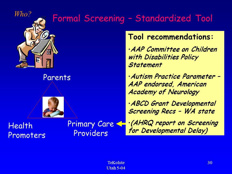 TeKolste Utah 5-04 30 Parents Primary Care Providers Health Promoters Formal Screening – Standardized Tool Tool recommendations: AAP Committee on Children with Disabilities Policy Statement Autism Practice Parameter – AAP endorsed, American Academy of Neurology ABCD Grant Developmental Screening Recs – WA state (AHRQ report on Screening for Developmental Delay) Who