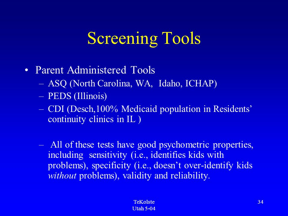 TeKolste Utah 5-04 34 Screening Tools Parent Administered Tools –ASQ (North Carolina, WA, Idaho, ICHAP) –PEDS (Illinois) –CDI (Desch,100% Medicaid population in Residents' continuity clinics in IL ) – All of these tests have good psychometric properties, including sensitivity (i.e., identifies kids with problems), specificity (i.e., doesn't over-identify kids without problems), validity and reliability.