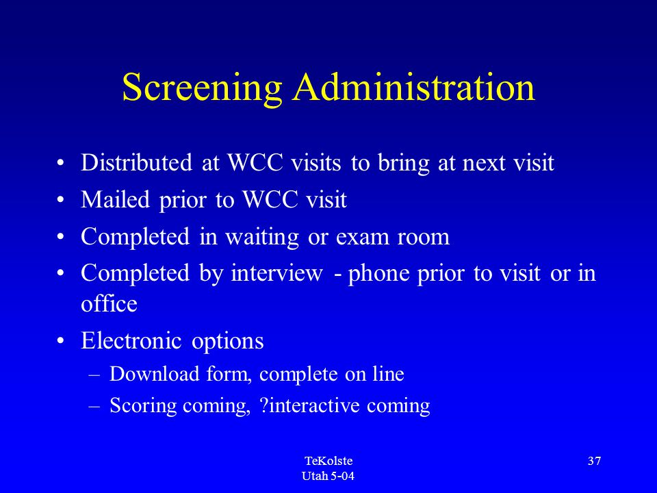 TeKolste Utah 5-04 37 Screening Administration Distributed at WCC visits to bring at next visit Mailed prior to WCC visit Completed in waiting or exam room Completed by interview - phone prior to visit or in office Electronic options –Download form, complete on line –Scoring coming, interactive coming