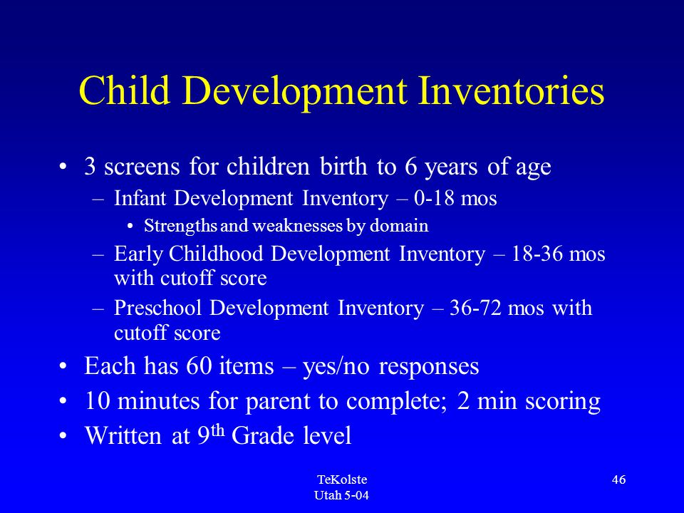 TeKolste Utah 5-04 46 Child Development Inventories 3 screens for children birth to 6 years of age –Infant Development Inventory – 0-18 mos Strengths and weaknesses by domain –Early Childhood Development Inventory – 18-36 mos with cutoff score –Preschool Development Inventory – 36-72 mos with cutoff score Each has 60 items – yes/no responses 10 minutes for parent to complete; 2 min scoring Written at 9 th Grade level