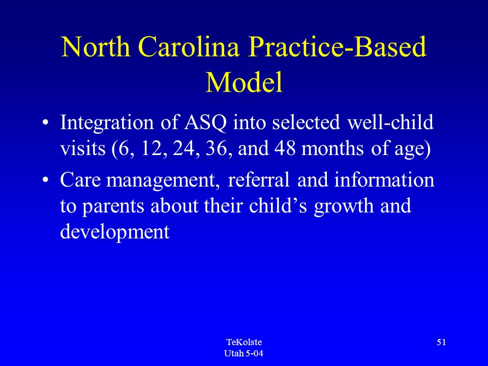 TeKolste Utah 5-04 51 North Carolina Practice-Based Model Integration of ASQ into selected well-child visits (6, 12, 24, 36, and 48 months of age) Care management, referral and information to parents about their child's growth and development