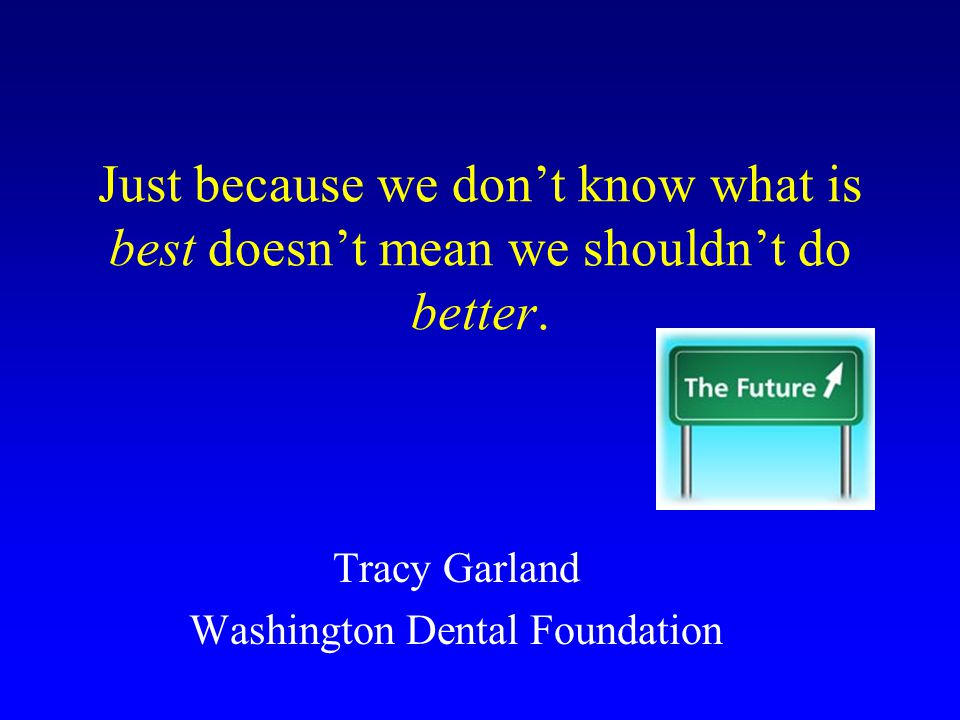Just because we don't know what is best doesn't mean we shouldn't do better. Tracy Garland Washington Dental Foundation