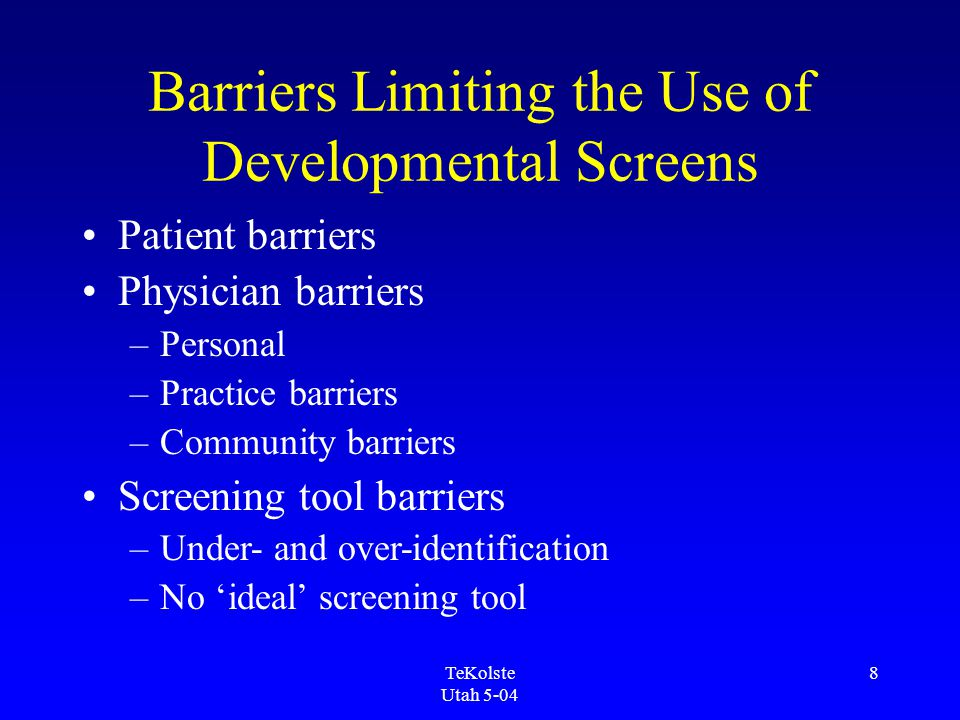 TeKolste Utah 5-04 8 Barriers Limiting the Use of Developmental Screens Patient barriers Physician barriers –Personal –Practice barriers –Community barriers Screening tool barriers –Under- and over-identification –No 'ideal' screening tool
