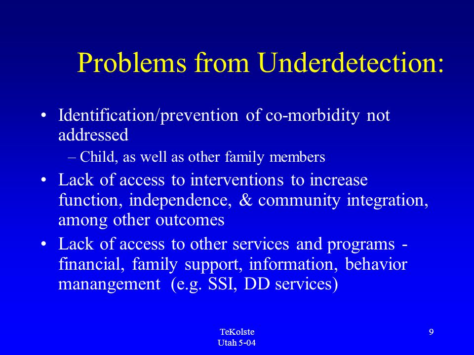 TeKolste Utah 5-04 9 Problems from Underdetection: Identification/prevention of co-morbidity not addressed – Child, as well as other family members Lack of access to interventions to increase function, independence, & community integration, among other outcomes Lack of access to other services and programs - financial, family support, information, behavior manangement (e.g.