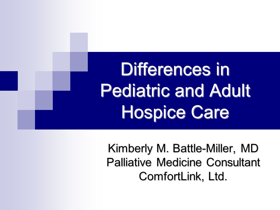 Differences in Pediatric and Adult Hospice Care Kimberly M. Battle-Miller, MD Palliative Medicine Consultant ComfortLink, Ltd.