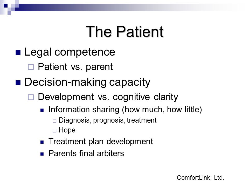 The Patient Legal competence  Patient vs. parent Decision-making capacity  Development vs. cognitive clarity Information sharing (how much, how litt