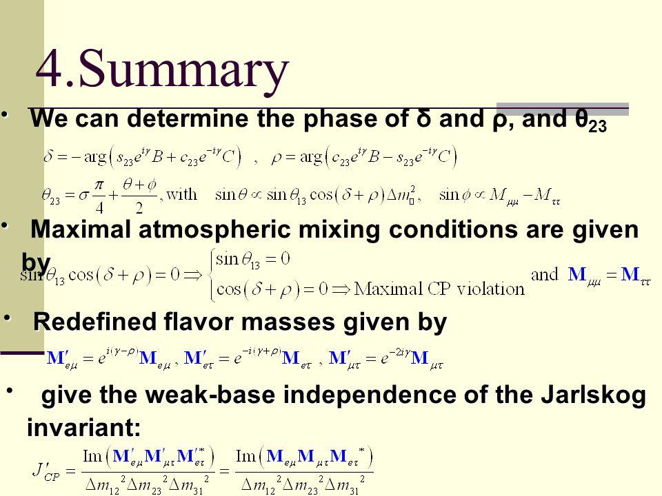 ・ ・ We can determine the phase of δ and ρ, and θ 23 ・ ・ Maximal atmospheric mixing conditions are given by 4.Summary ・ Redefined flavor masses given by ・ give the weak-base independence of the Jarlskog invariant: